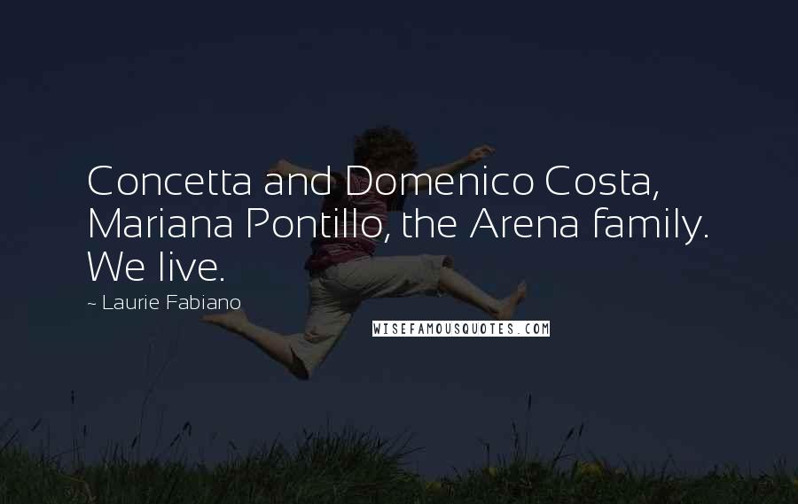 Laurie Fabiano quotes: Concetta and Domenico Costa, Mariana Pontillo, the Arena family. We live.