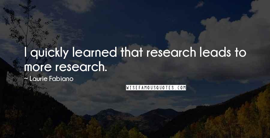 Laurie Fabiano quotes: I quickly learned that research leads to more research.