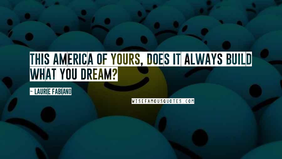 Laurie Fabiano quotes: This America of yours, does it always build what you dream?