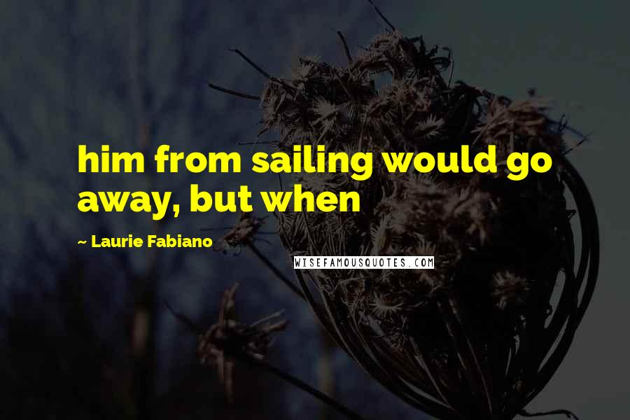 Laurie Fabiano quotes: him from sailing would go away, but when