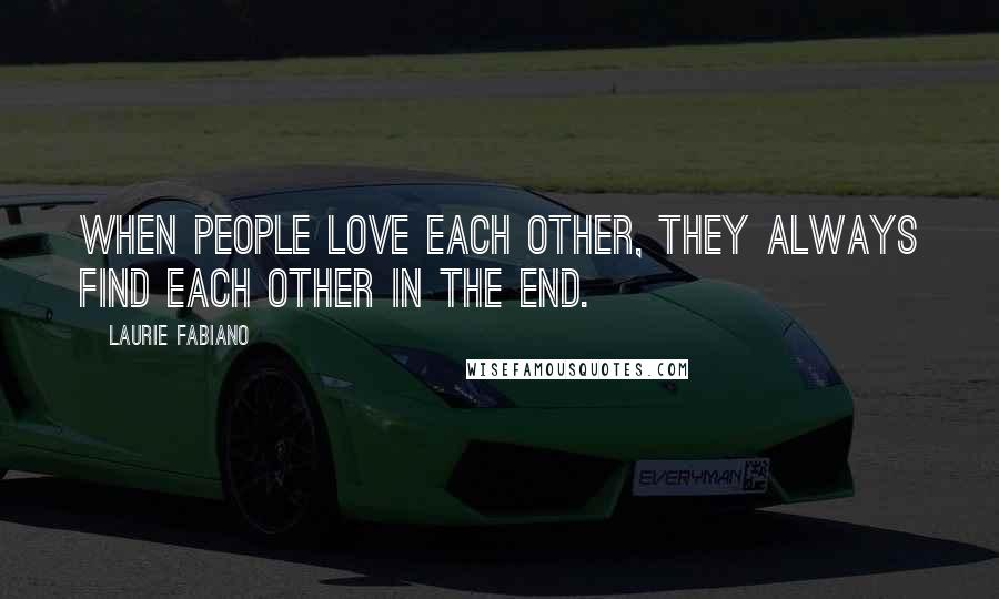 Laurie Fabiano quotes: when people love each other, they always find each other in the end.