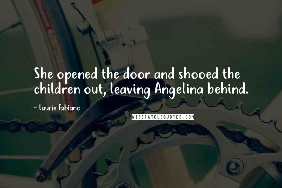 Laurie Fabiano quotes: She opened the door and shooed the children out, leaving Angelina behind.
