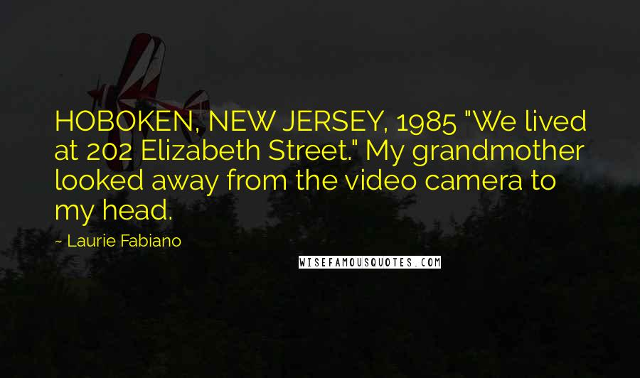 "Laurie Fabiano quotes: HOBOKEN, NEW JERSEY, 1985 ""We lived at 202 Elizabeth Street."" My grandmother looked away from the video camera to my head."