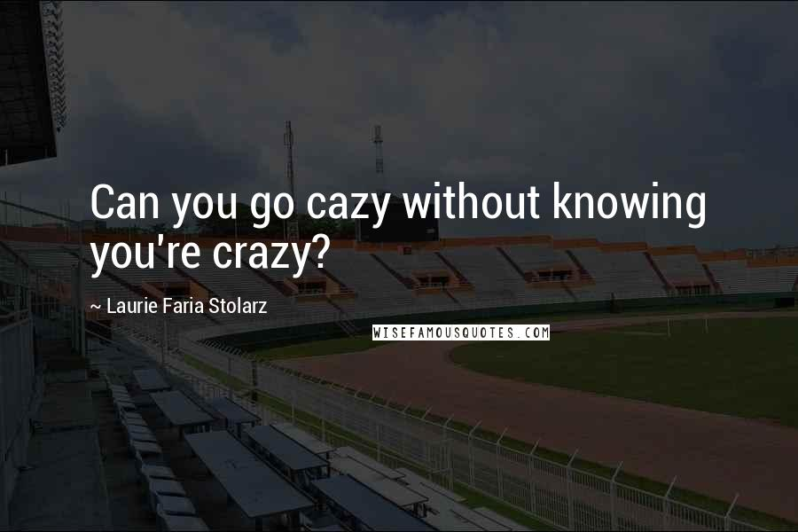 Laurie Faria Stolarz quotes: Can you go cazy without knowing you're crazy?