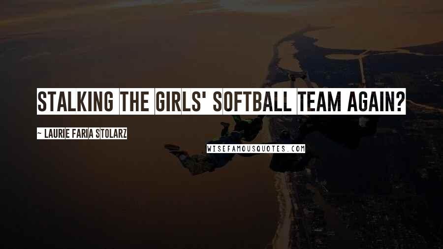 Laurie Faria Stolarz quotes: Stalking the girls' softball team again?