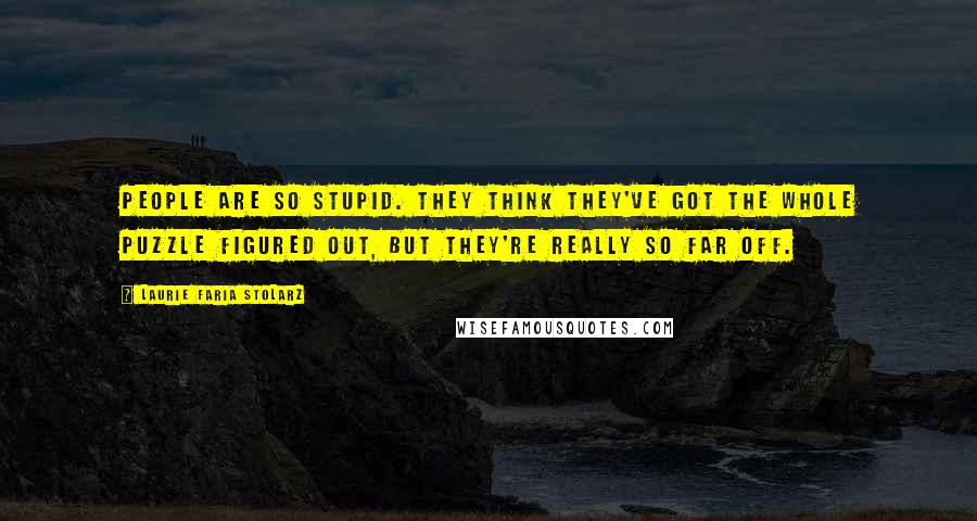 Laurie Faria Stolarz quotes: People are so stupid. They think they've got the whole puzzle figured out, but they're really so far off.