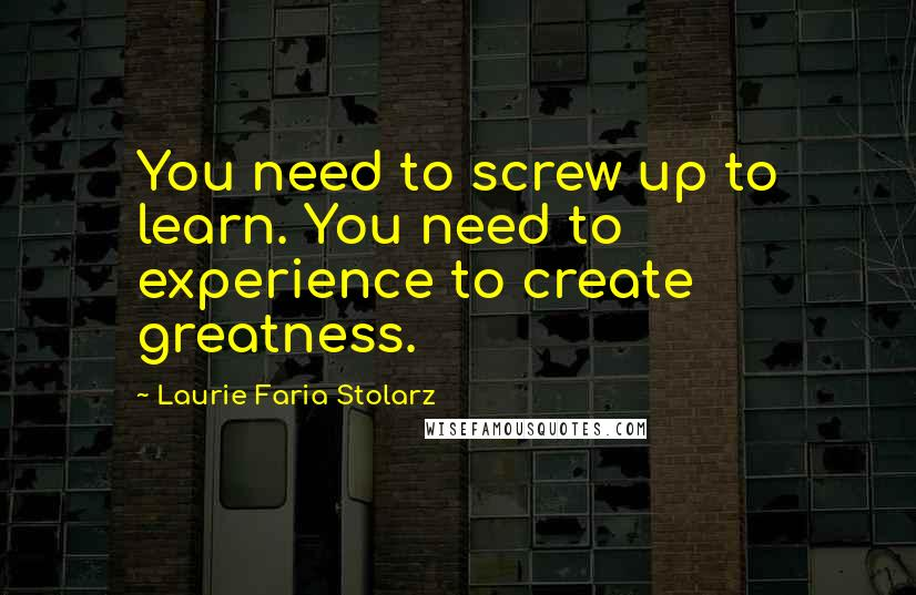 Laurie Faria Stolarz quotes: You need to screw up to learn. You need to experience to create greatness.