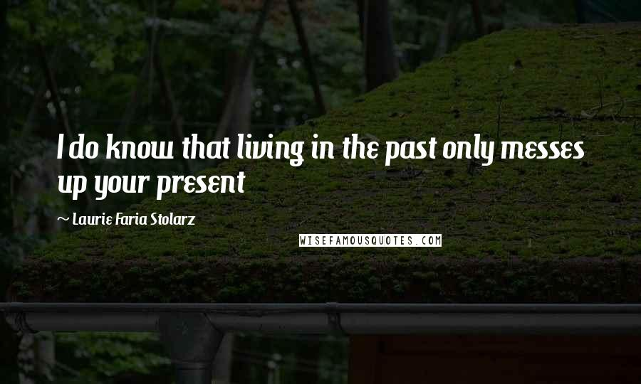 Laurie Faria Stolarz quotes: I do know that living in the past only messes up your present