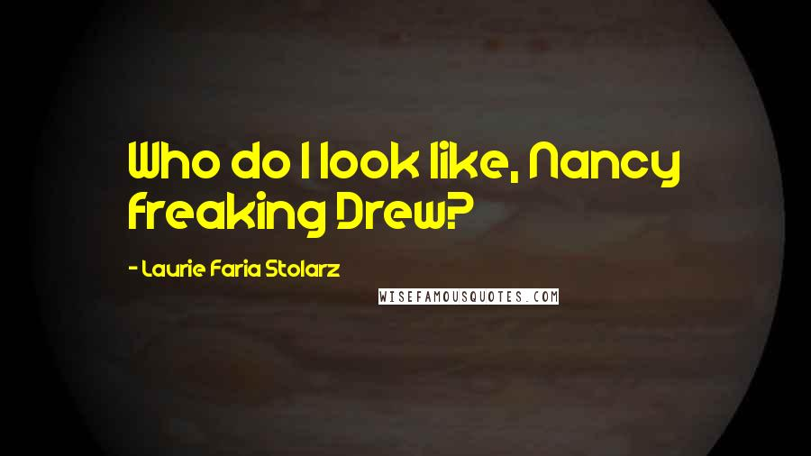 Laurie Faria Stolarz quotes: Who do I look like, Nancy freaking Drew?