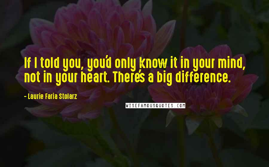 Laurie Faria Stolarz quotes: If I told you, you'd only know it in your mind, not in your heart. There's a big difference.