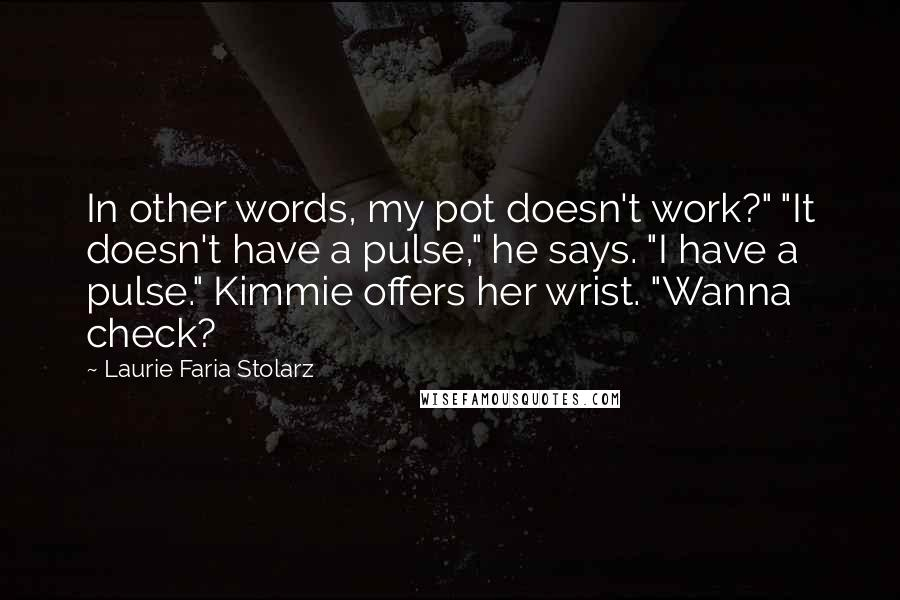 """Laurie Faria Stolarz quotes: In other words, my pot doesn't work?"""" """"It doesn't have a pulse,"""" he says. """"I have a pulse."""" Kimmie offers her wrist. """"Wanna check?"""