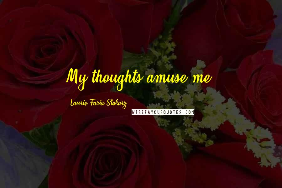Laurie Faria Stolarz quotes: My thoughts amuse me.