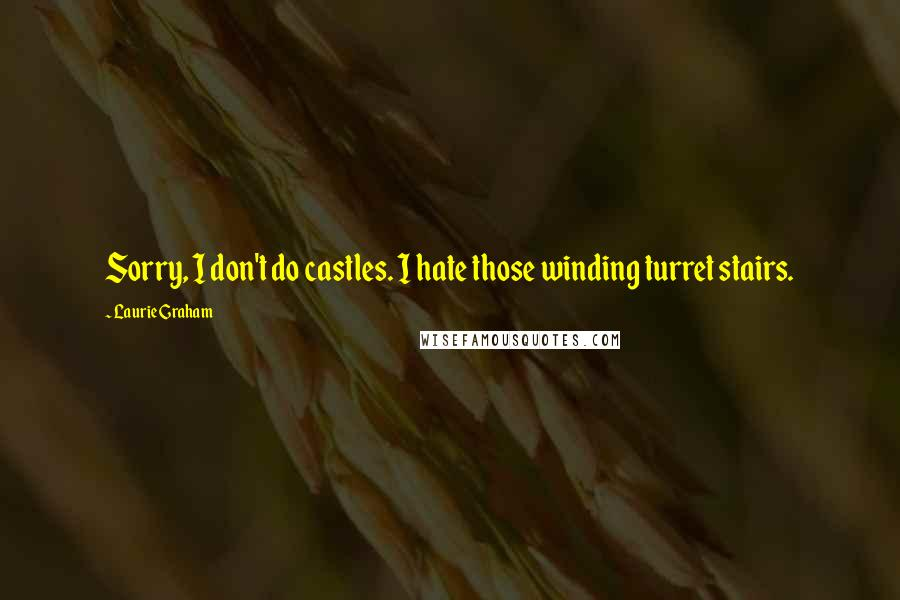 Laurie Graham quotes: Sorry, I don't do castles. I hate those winding turret stairs.