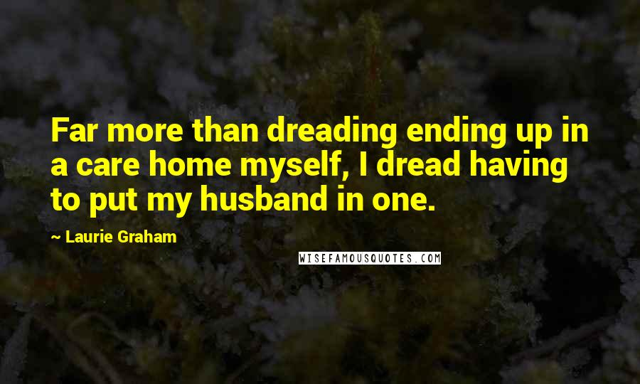 Laurie Graham quotes: Far more than dreading ending up in a care home myself, I dread having to put my husband in one.