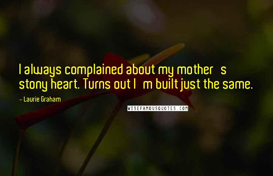 Laurie Graham quotes: I always complained about my mother's stony heart. Turns out I'm built just the same.