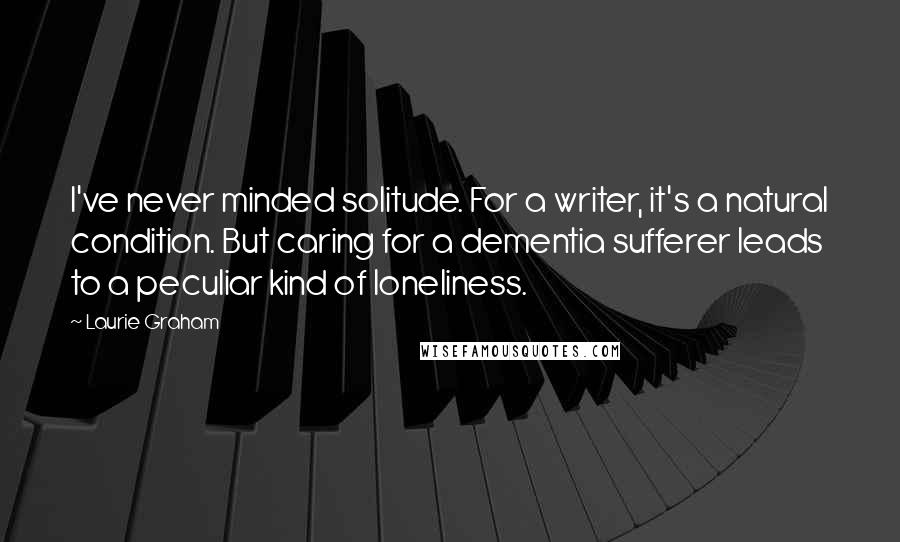 Laurie Graham quotes: I've never minded solitude. For a writer, it's a natural condition. But caring for a dementia sufferer leads to a peculiar kind of loneliness.