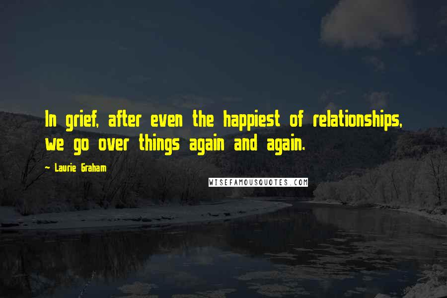 Laurie Graham quotes: In grief, after even the happiest of relationships, we go over things again and again.