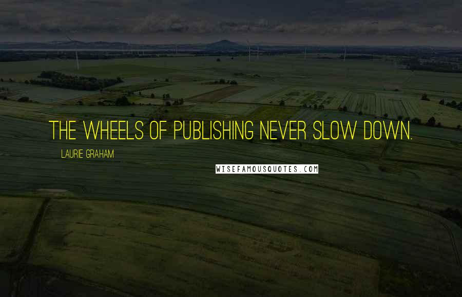 Laurie Graham quotes: The wheels of publishing never slow down.