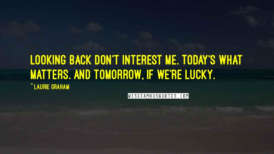 Laurie Graham quotes: Looking back don't interest me. Today's what matters. And tomorrow, if we're lucky.
