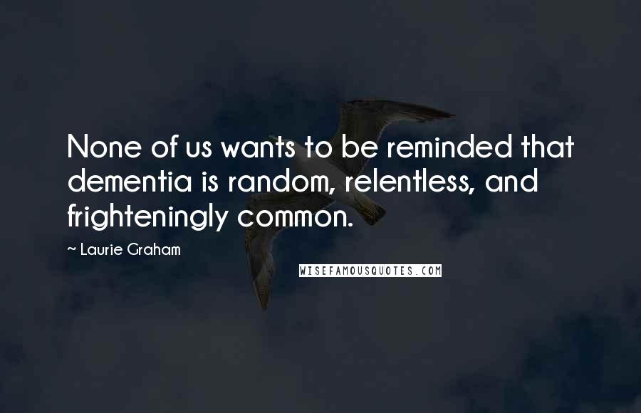 Laurie Graham quotes: None of us wants to be reminded that dementia is random, relentless, and frighteningly common.