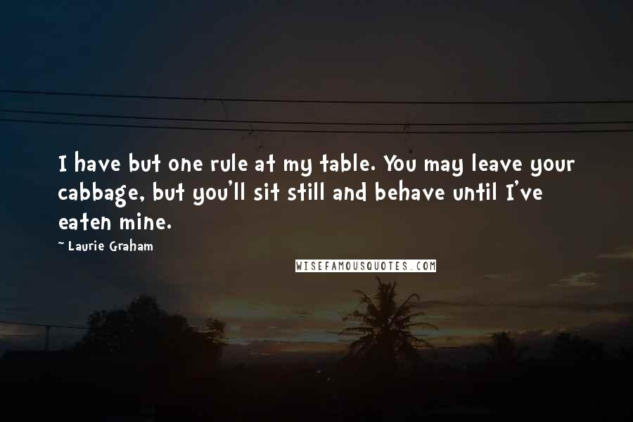 Laurie Graham quotes: I have but one rule at my table. You may leave your cabbage, but you'll sit still and behave until I've eaten mine.
