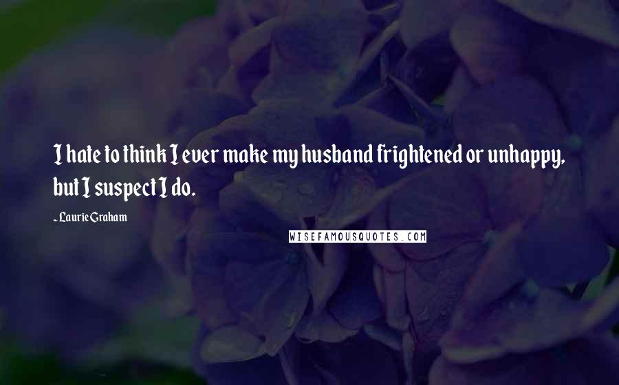 Laurie Graham quotes: I hate to think I ever make my husband frightened or unhappy, but I suspect I do.