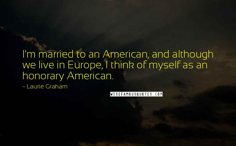 Laurie Graham quotes: I'm married to an American, and although we live in Europe, I think of myself as an honorary American.