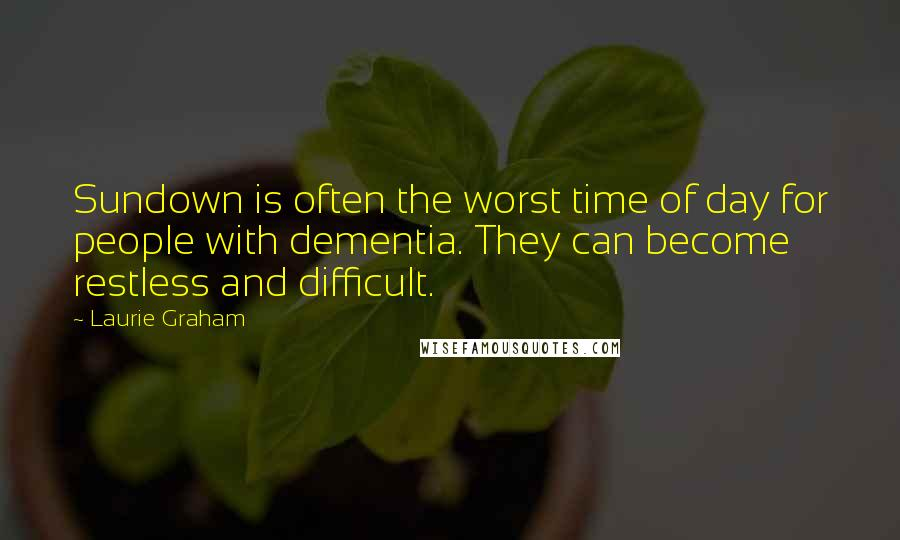 Laurie Graham quotes: Sundown is often the worst time of day for people with dementia. They can become restless and difficult.