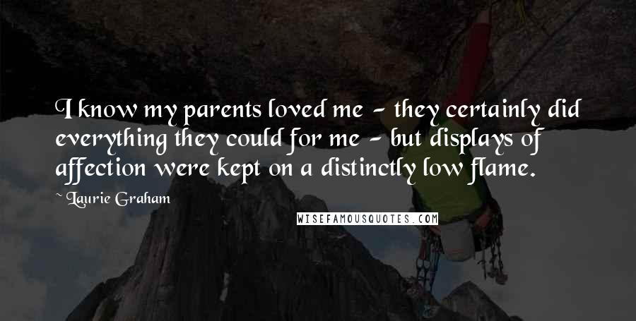 Laurie Graham quotes: I know my parents loved me - they certainly did everything they could for me - but displays of affection were kept on a distinctly low flame.