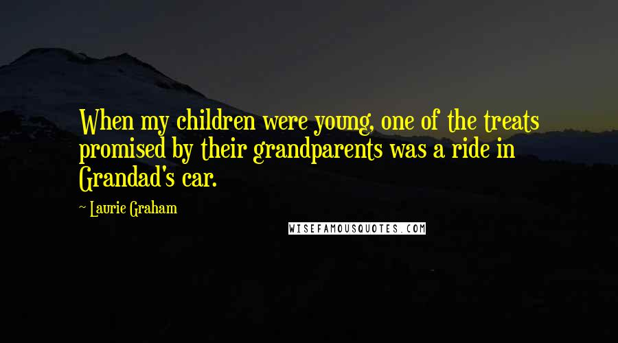 Laurie Graham quotes: When my children were young, one of the treats promised by their grandparents was a ride in Grandad's car.