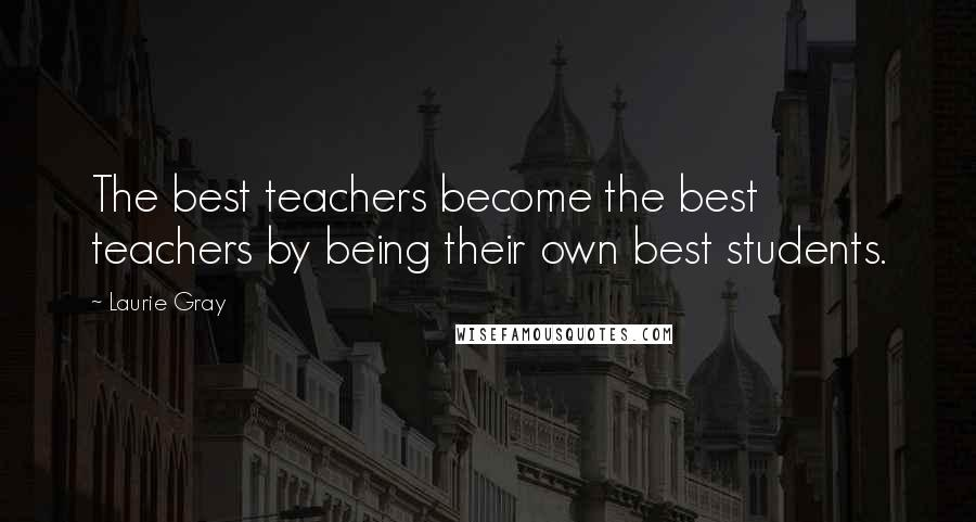 Laurie Gray quotes: The best teachers become the best teachers by being their own best students.