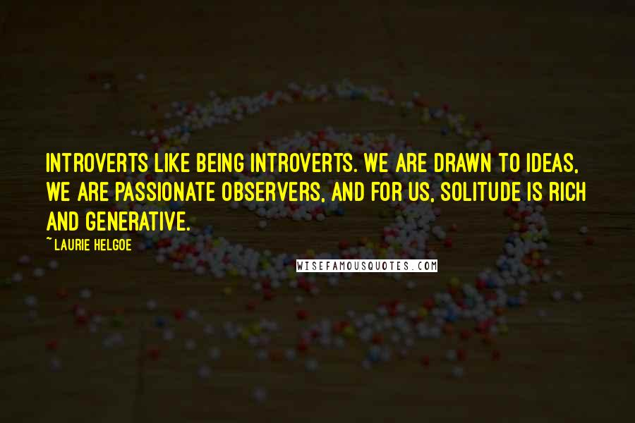 Laurie Helgoe quotes: Introverts like being introverts. We are drawn to ideas, we are passionate observers, and for us, solitude is rich and generative.