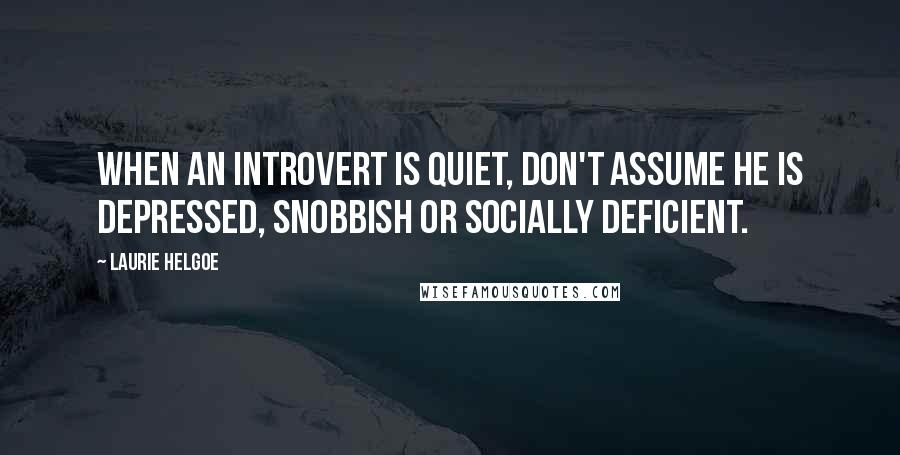 Laurie Helgoe quotes: When an introvert is quiet, don't assume he is depressed, snobbish or socially deficient.
