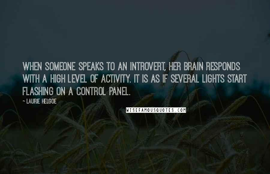 Laurie Helgoe quotes: When someone speaks to an introvert, her brain responds with a high level of activity. It is as if several lights start flashing on a control panel.