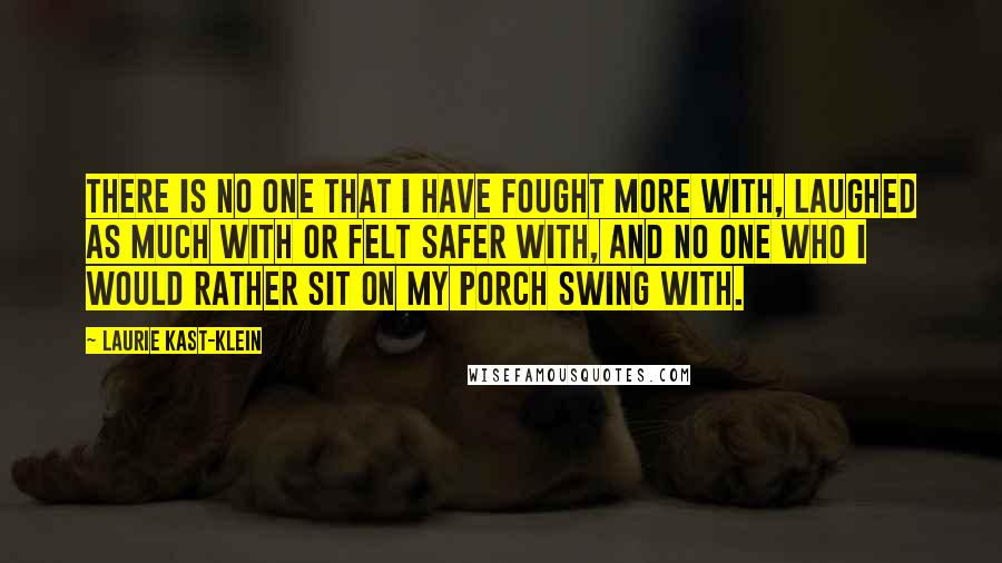 Laurie Kast-Klein quotes: There is no one that I have fought more with, laughed as much with or felt safer with, and no one who I would rather sit on my porch swing