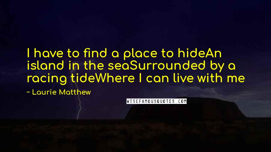 Laurie Matthew quotes: I have to find a place to hideAn island in the seaSurrounded by a racing tideWhere I can live with me
