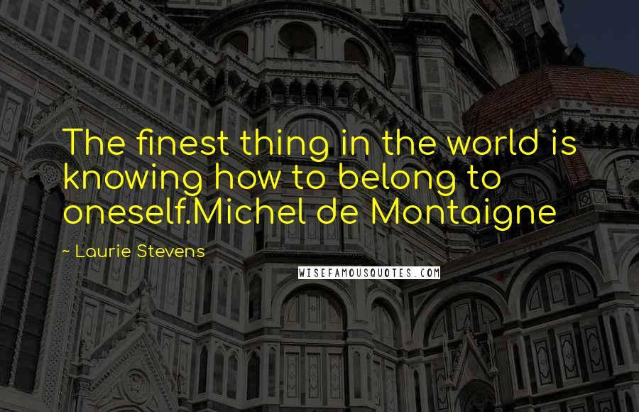 Laurie Stevens quotes: The finest thing in the world is knowing how to belong to oneself.Michel de Montaigne