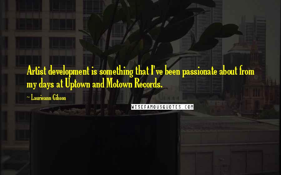 Laurieann Gibson quotes: Artist development is something that I've been passionate about from my days at Uptown and Motown Records.