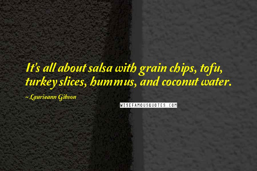 Laurieann Gibson quotes: It's all about salsa with grain chips, tofu, turkey slices, hummus, and coconut water.