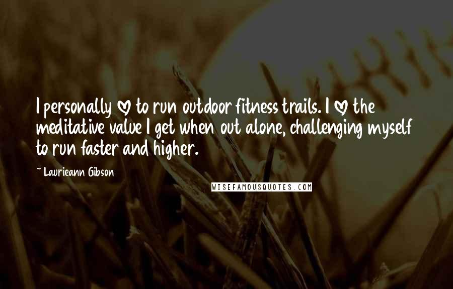 Laurieann Gibson quotes: I personally love to run outdoor fitness trails. I love the meditative value I get when out alone, challenging myself to run faster and higher.