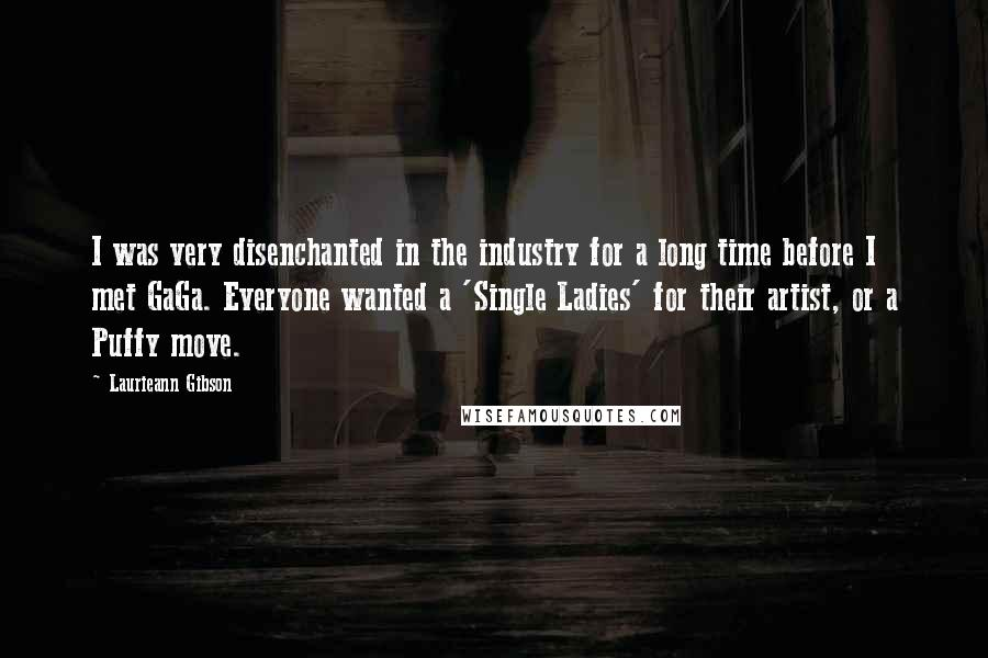 Laurieann Gibson quotes: I was very disenchanted in the industry for a long time before I met GaGa. Everyone wanted a 'Single Ladies' for their artist, or a Puffy move.