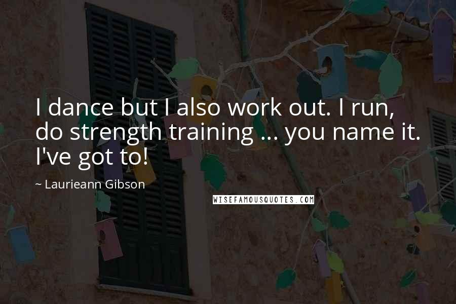 Laurieann Gibson quotes: I dance but I also work out. I run, do strength training ... you name it. I've got to!