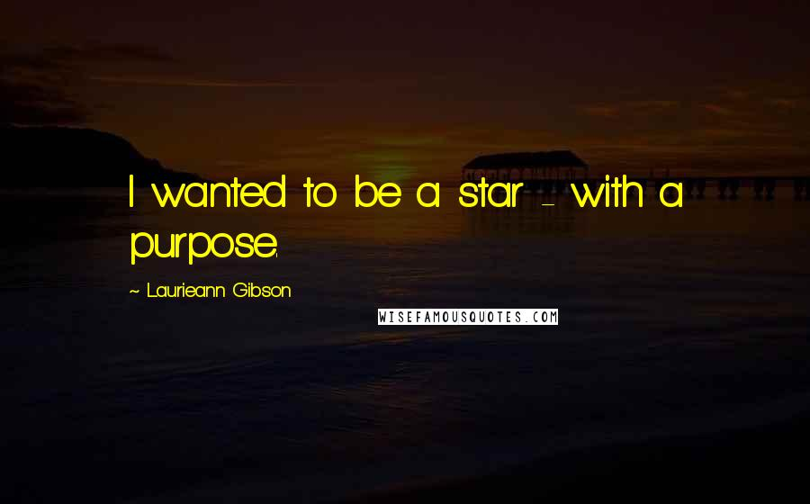 Laurieann Gibson quotes: I wanted to be a star - with a purpose.