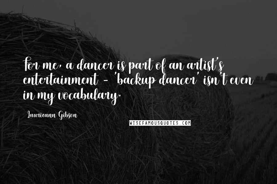 Laurieann Gibson quotes: For me, a dancer is part of an artist's entertainment - 'backup dancer' isn't even in my vocabulary.