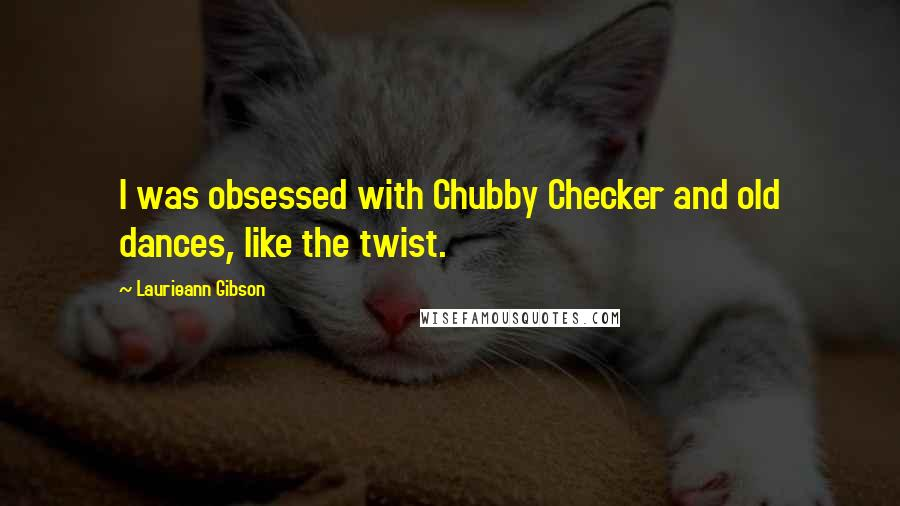 Laurieann Gibson quotes: I was obsessed with Chubby Checker and old dances, like the twist.