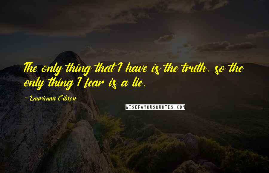 Laurieann Gibson quotes: The only thing that I have is the truth, so the only thing I fear is a lie.