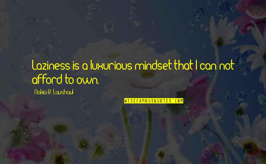 Laushaul Quotes By Nakia R. Laushaul: Laziness is a luxurious mindset that I can