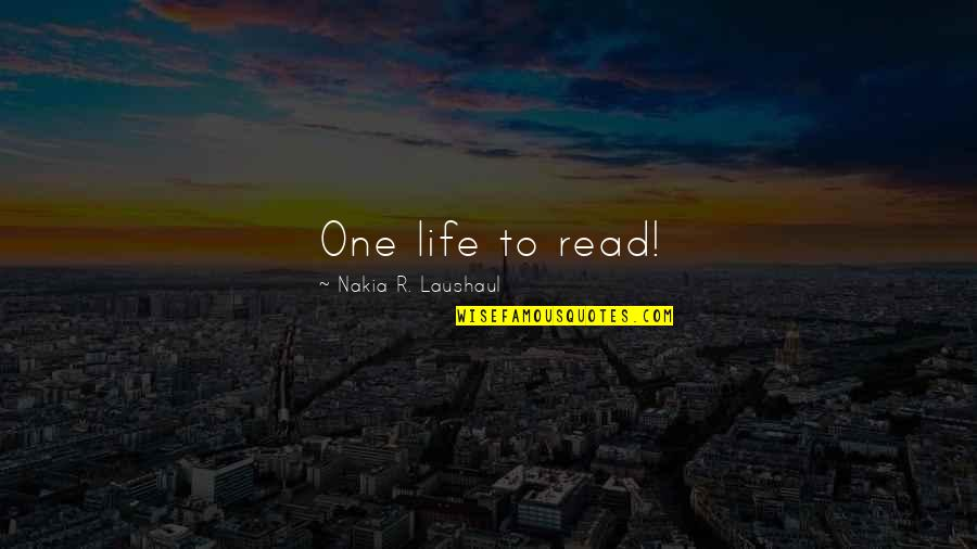 Laushaul Quotes By Nakia R. Laushaul: One life to read!