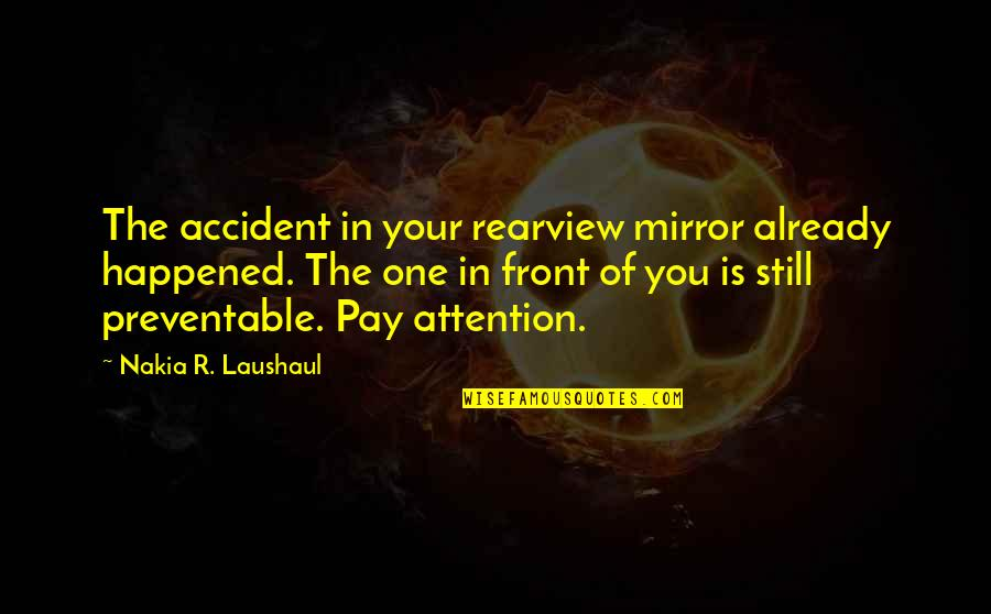 Laushaul Quotes By Nakia R. Laushaul: The accident in your rearview mirror already happened.