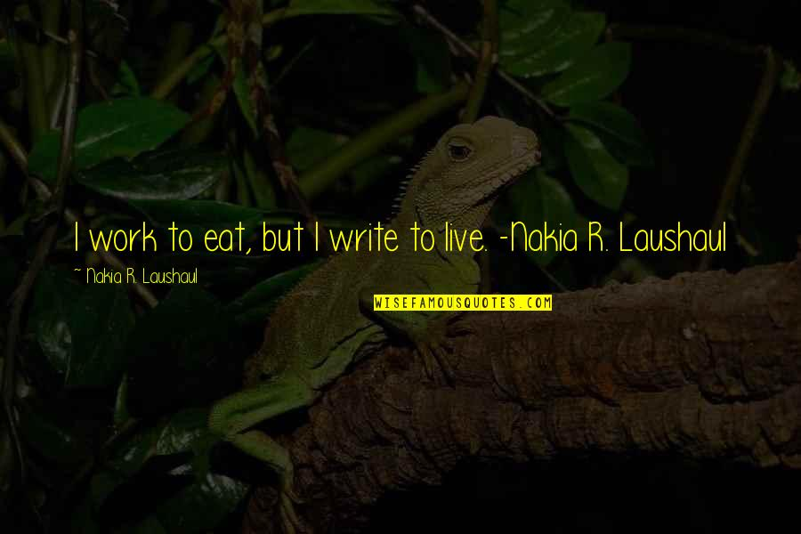 Laushaul Quotes By Nakia R. Laushaul: I work to eat, but I write to
